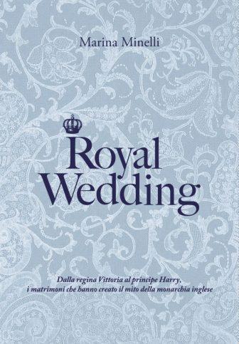 """Reali inglesi: tutti i segreti dei matrimoni reali in """"Royal Wedding"""", il nuovo libro di Marina Minelli"""